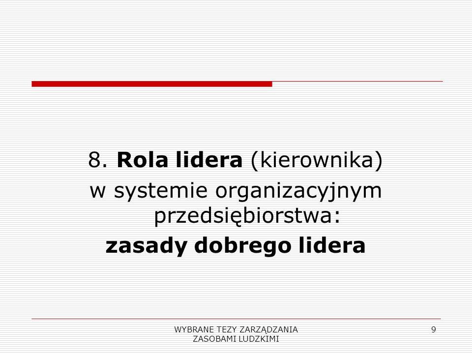 WYBRANE TEZY ZARZĄDZANIA ZASOBAMI LUDZKIMI 9 8. Rola lidera (kierownika) w systemie organizacyjnym przedsiębiorstwa: zasady dobrego lidera