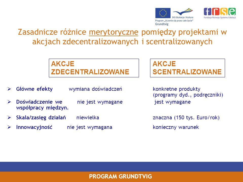 PROGRAM GRUNDTVIG Zasadnicze różnice merytoryczne pomiędzy projektami w akcjach zdecentralizowanych i scentralizowanych Główne efekty wymiana doświadc