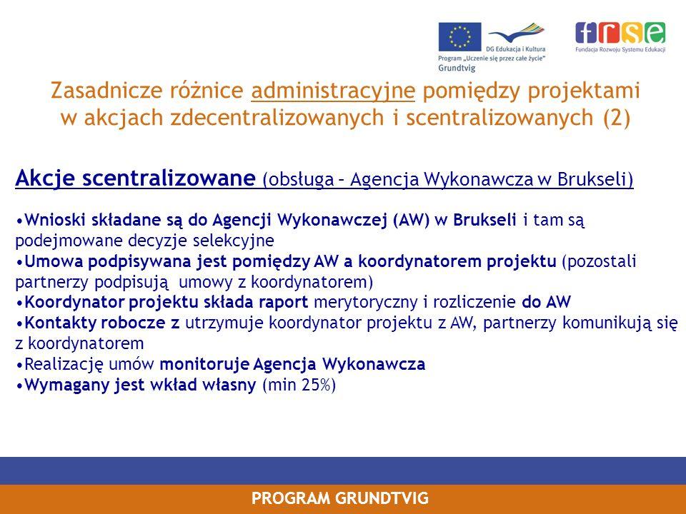 PROGRAM GRUNDTVIG Zasadnicze różnice administracyjne pomiędzy projektami w akcjach zdecentralizowanych i scentralizowanych (2) Akcje scentralizowane (