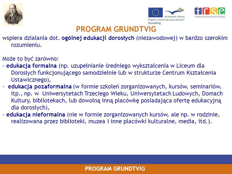 PROGRAM GRUNDTVIG wspiera działania dot. ogólnej edukacji dorosłych (niezawodowej) w bardzo szerokim rozumieniu. Może to być zarówno: - edukacja forma