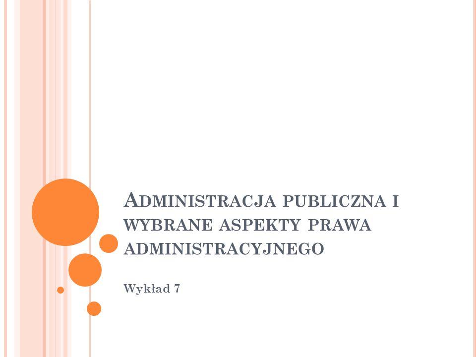A DMINISTRACJA PUBLICZNA I WYBRANE ASPEKTY PRAWA ADMINISTRACYJNEGO Wykład 7