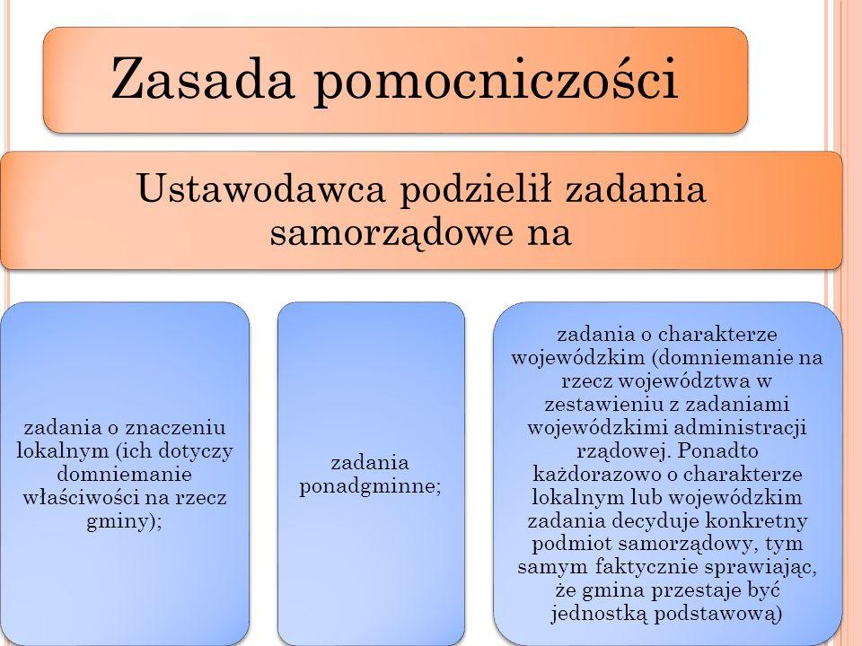 Zasada pomocniczości Ustawodawca podzielił zadania samorządowe na zadania o znaczeniu lokalnym (ich dotyczy domniemanie właściwości na rzecz gminy); z
