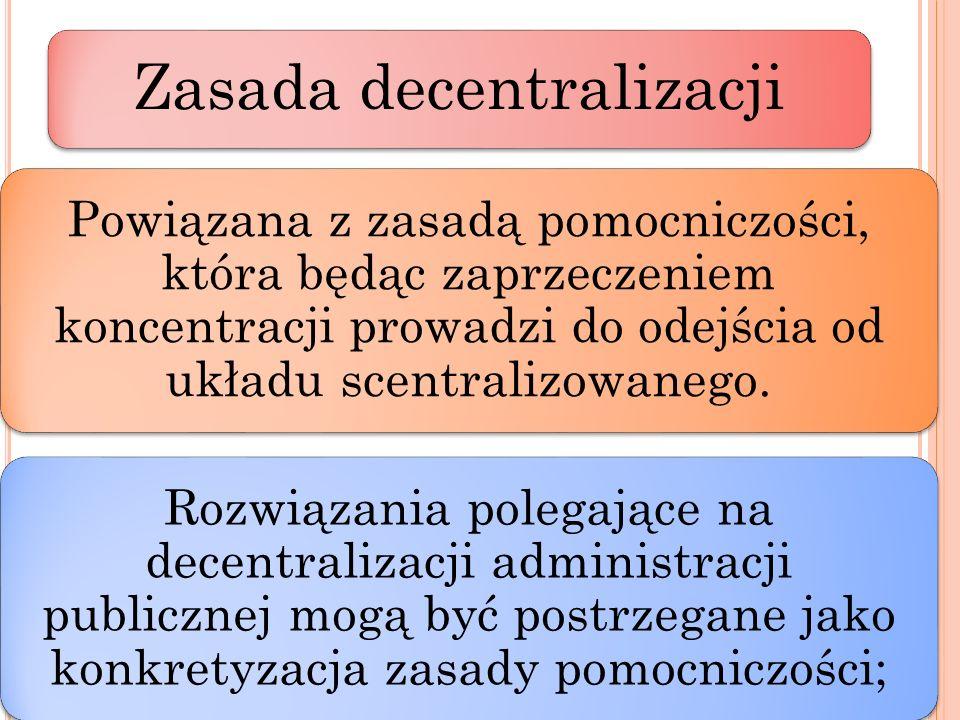 Zasada decentralizacji Powiązana z zasadą pomocniczości, która będąc zaprzeczeniem koncentracji prowadzi do odejścia od układu scentralizowanego. Rozw