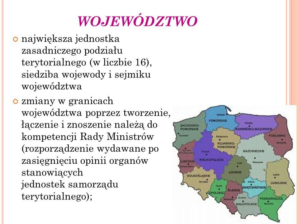 WOJEWÓDZTWO największa jednostka zasadniczego podziału terytorialnego (w liczbie 16), siedziba wojewody i sejmiku województwa zmiany w granicach wojew