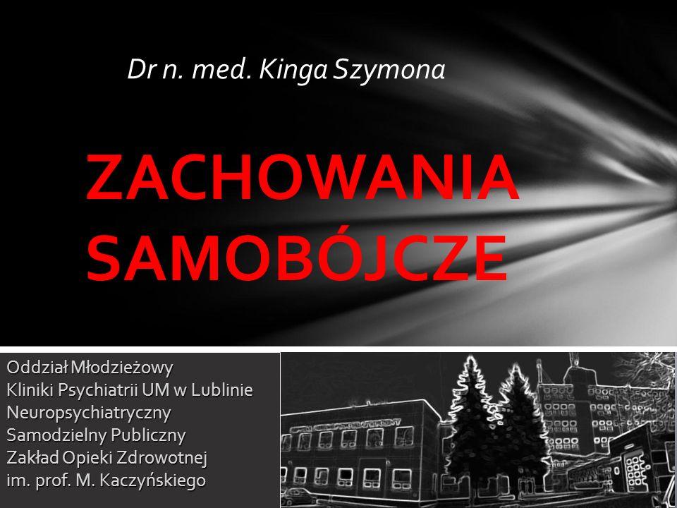 Dr n. med. Kinga Szymona ZACHOWANIA SAMOBÓJCZE Oddział Młodzieżowy Kliniki Psychiatrii UM w Lublinie Neuropsychiatryczny Samodzielny Publiczny Zakład