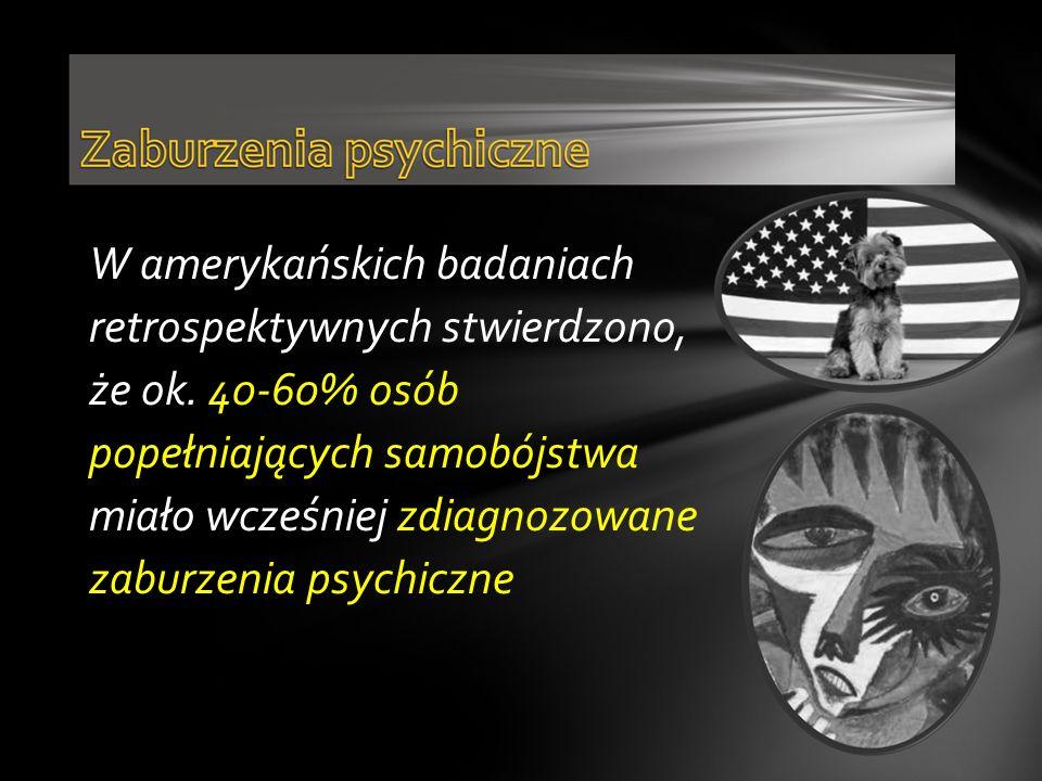 W amerykańskich badaniach retrospektywnych stwierdzono, że ok. 40-60% osób popełniających samobójstwa miało wcześniej zdiagnozowane zaburzenia psychic