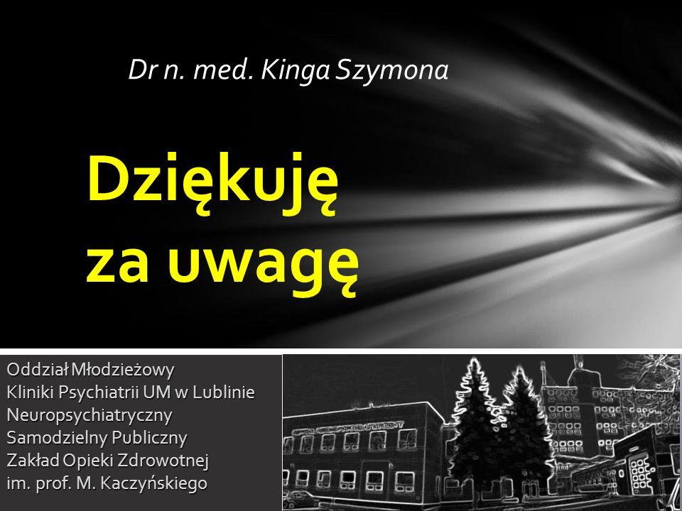 Dr n. med. Kinga Szymona Dziękuję za uwagę Oddział Młodzieżowy Kliniki Psychiatrii UM w Lublinie Neuropsychiatryczny Samodzielny Publiczny Zakład Opie