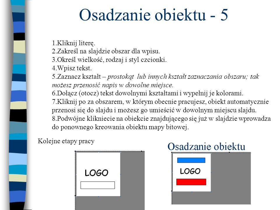 Osadzanie obiektu - 5 1.Kliknij literę. 2.Zakreśl na slajdzie obszar dla wpisu. 3.Określ wielkość, rodzaj i styl czcionki. 4.Wpisz tekst. 5.Zaznacz ks