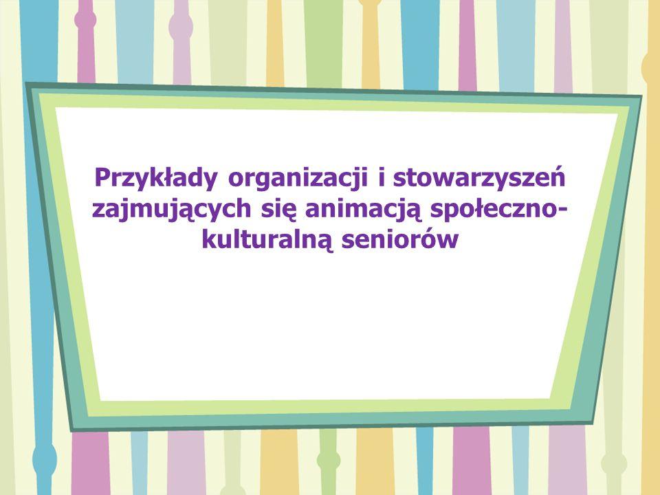 Przykłady organizacji i stowarzyszeń zajmujących się animacją społeczno- kulturalną seniorów