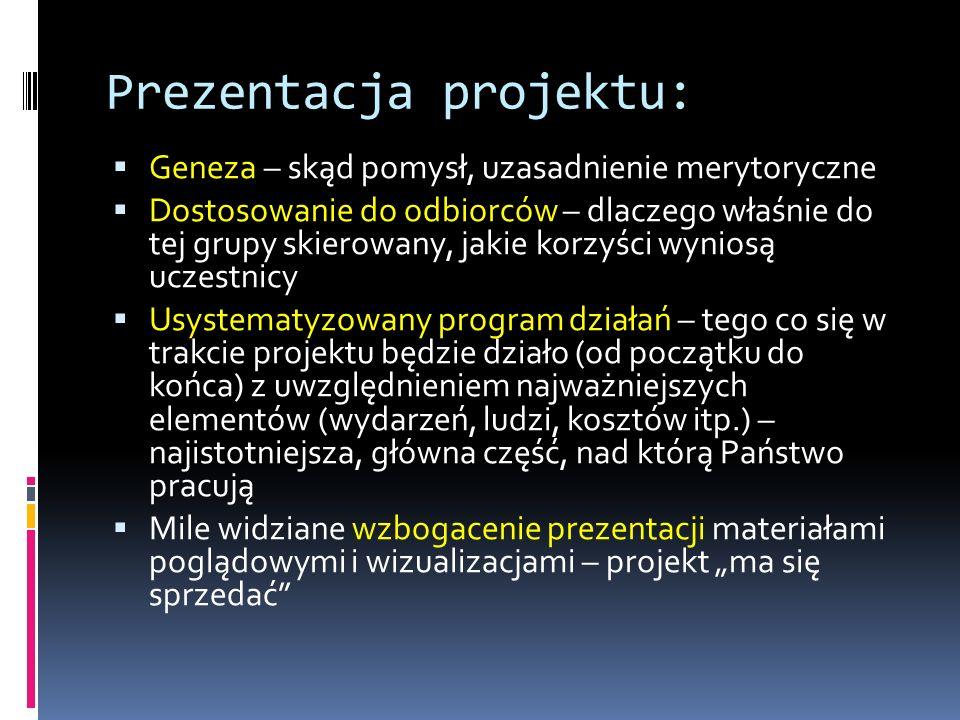Prezentacja projektu: Geneza – skąd pomysł, uzasadnienie merytoryczne Dostosowanie do odbiorców – dlaczego właśnie do tej grupy skierowany, jakie korzyści wyniosą uczestnicy Usystematyzowany program działań – tego co się w trakcie projektu będzie działo (od początku do końca) z uwzględnieniem najważniejszych elementów (wydarzeń, ludzi, kosztów itp.) – najistotniejsza, główna część, nad którą Państwo pracują Mile widziane wzbogacenie prezentacji materiałami poglądowymi i wizualizacjami – projekt ma się sprzedać