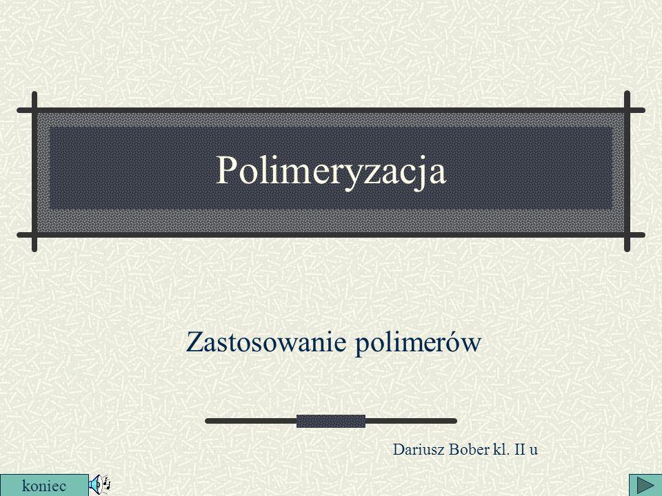 Polimeryzacja Zastosowanie polimerów koniec Dariusz Bober kl. II u