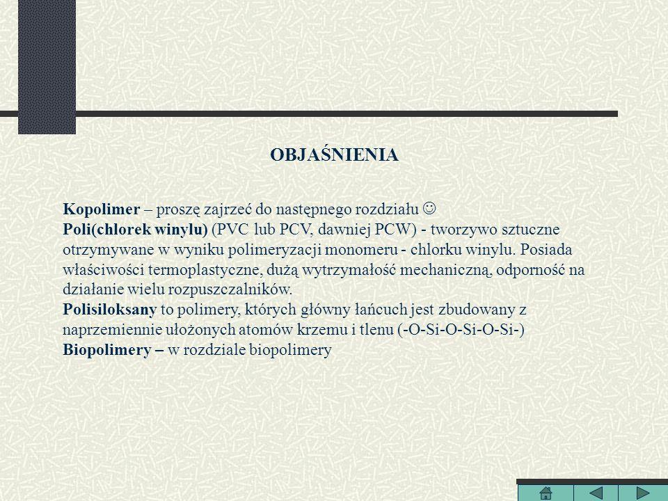 OBJAŚNIENIA Kopolimer – proszę zajrzeć do następnego rozdziału Poli(chlorek winylu) (PVC lub PCV, dawniej PCW) - tworzywo sztuczne otrzymywane w wynik