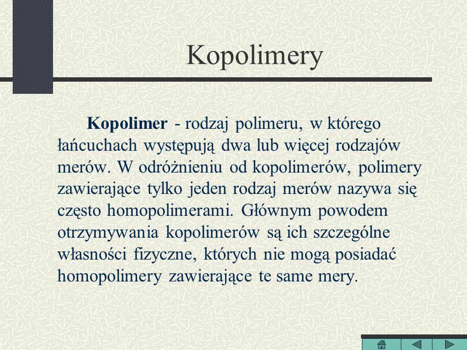 Kopolimery Kopolimer - rodzaj polimeru, w którego łańcuchach występują dwa lub więcej rodzajów merów. W odróżnieniu od kopolimerów, polimery zawierają