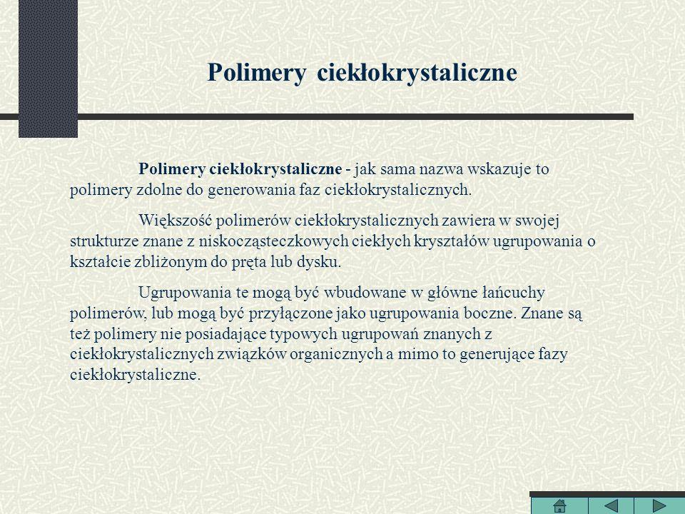 Polimery ciekłokrystaliczne Polimery ciekłokrystaliczne - jak sama nazwa wskazuje to polimery zdolne do generowania faz ciekłokrystalicznych. Większoś