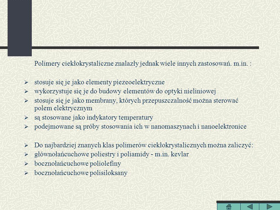 Polimery ciekłokrystaliczne znalazły jednak wiele innych zastosowań. m.in. : stosuje się je jako elementy piezeoelektryczne wykorzystuje się je do bud
