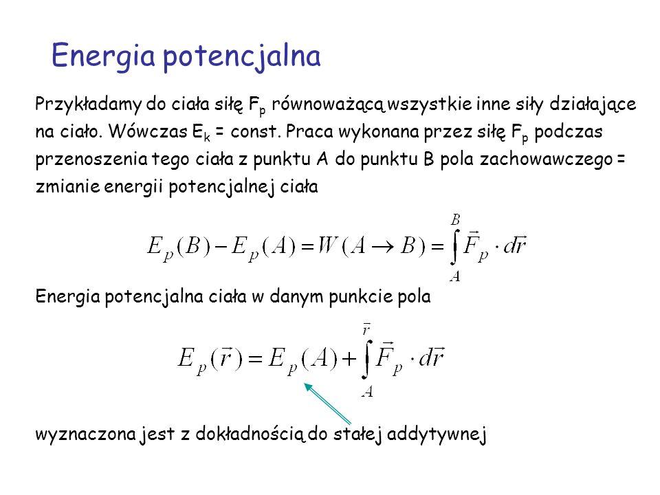 Energia potencjalna Przykładamy do ciała siłę F p równoważącą wszystkie inne siły działające na ciało. Wówczas E k = const. Praca wykonana przez siłę