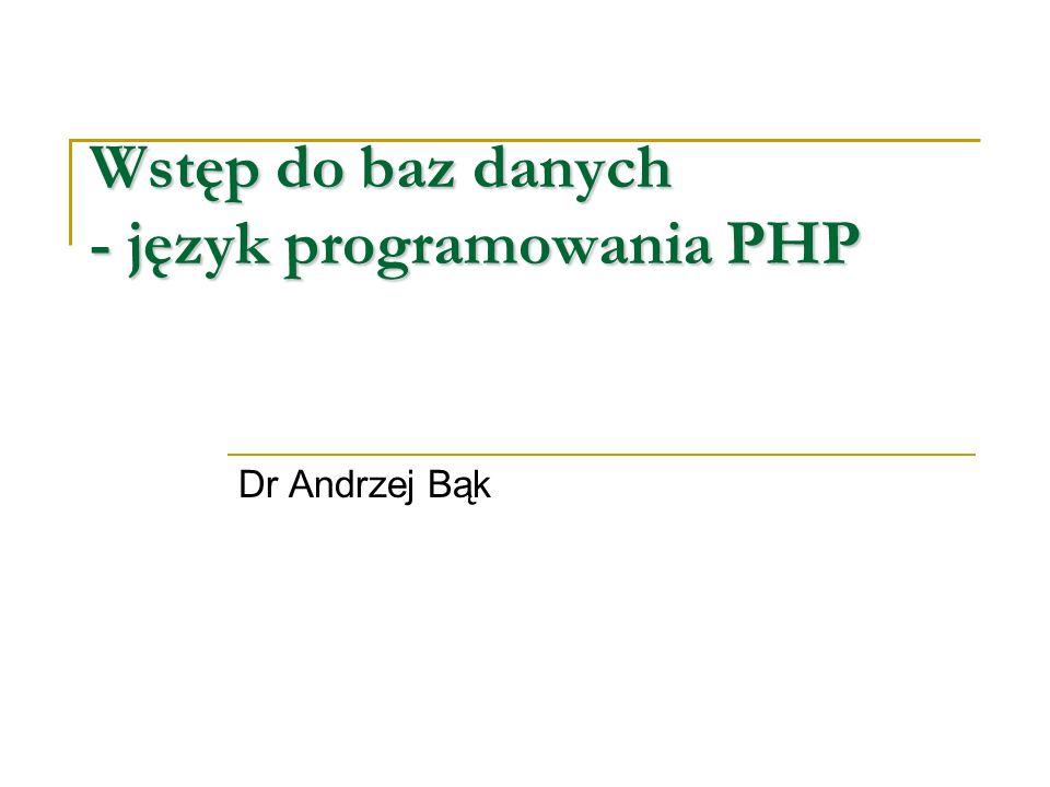 Wstęp do baz danych - język programowania PHP Dr Andrzej Bąk