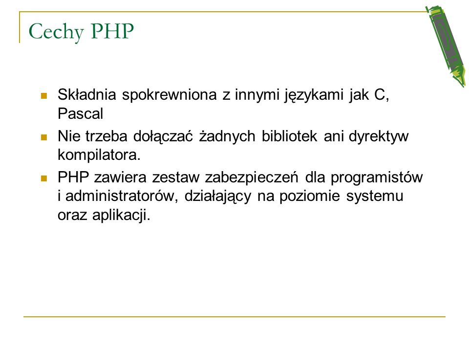 Cechy PHP Składnia spokrewniona z innymi językami jak C, Pascal Nie trzeba dołączać żadnych bibliotek ani dyrektyw kompilatora.