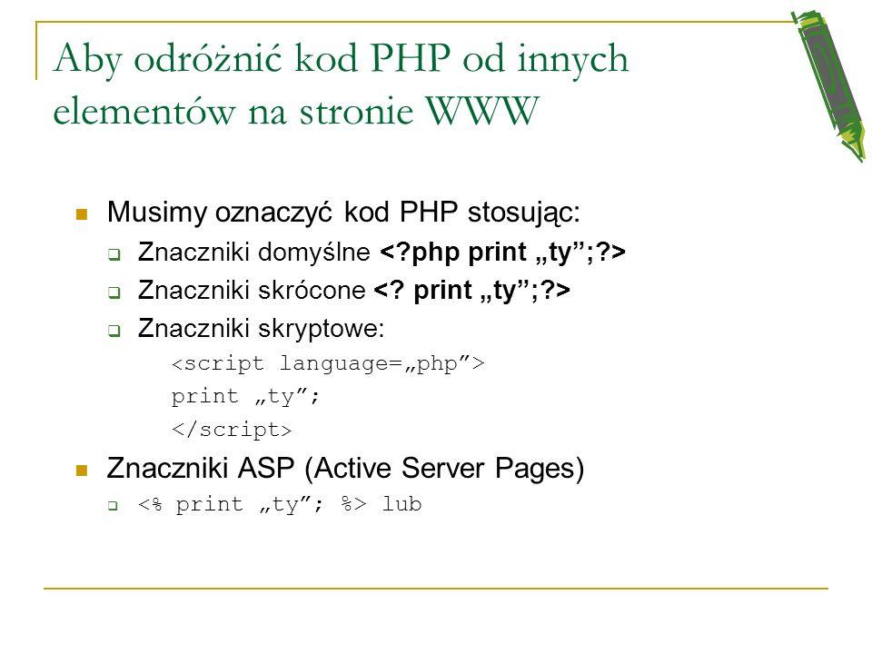 Aby odróżnić kod PHP od innych elementów na stronie WWW Musimy oznaczyć kod PHP stosując: Znaczniki domyślne Znaczniki skrócone Znaczniki skryptowe: print ty; Znaczniki ASP (Active Server Pages) lub
