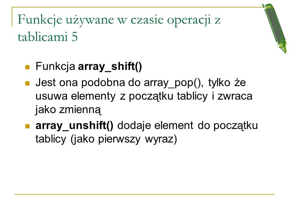Funkcje używane w czasie operacji z tablicami 4 array_push() - służy do dodawania na końcu tablicy elementu array_pop() – służy do zdejmowania z tabli