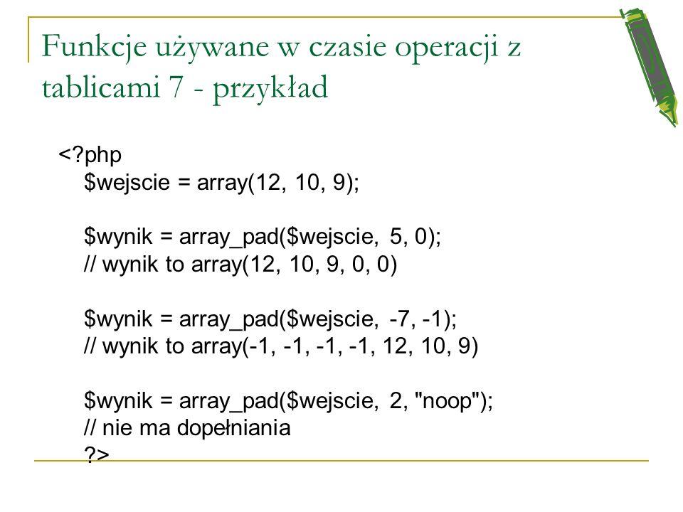 Funkcje używane w czasie operacji z tablicami 6 array_pad(nazwa_tablicy, nowy_rozmiar, wartosc_jakom_wypelnimy_tablice) nowy_rozmiar określa nam nowy