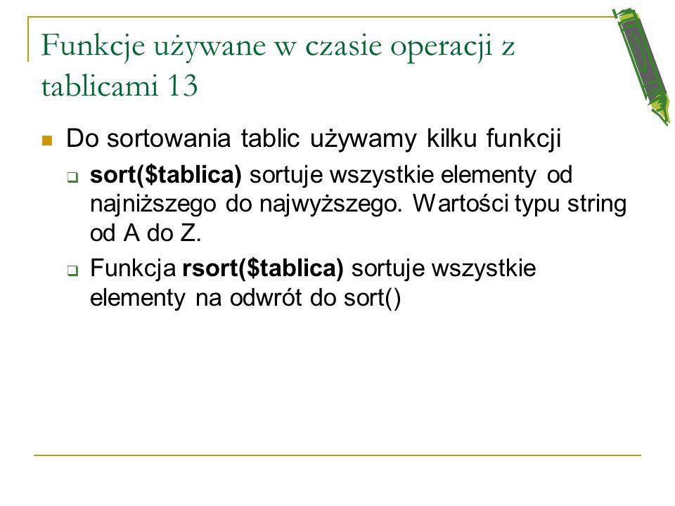 Funkcje używane w czasie operacji z tablicami 12 sizeof($tablica) - funkcja zwraca wielkość tablicy count($tablica) - również zwraca liczbę elementów