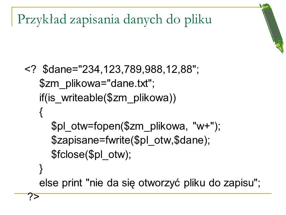 Zapisywanie danych do pliku Funkcja is_writeable(string plik) sprawdza możliwość zapisywania danych do pliku i do katalogu funkcja fwrite() zapisuje d