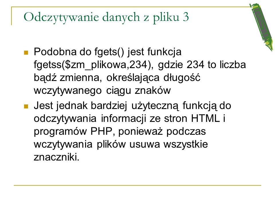 Odczytywanie danych z pliku 2 Do odczytywania pojedyńczych znaków służy funkcja fgetc($zm_plikowa) do odczytywania ciągów znakowych podobnie jak fread