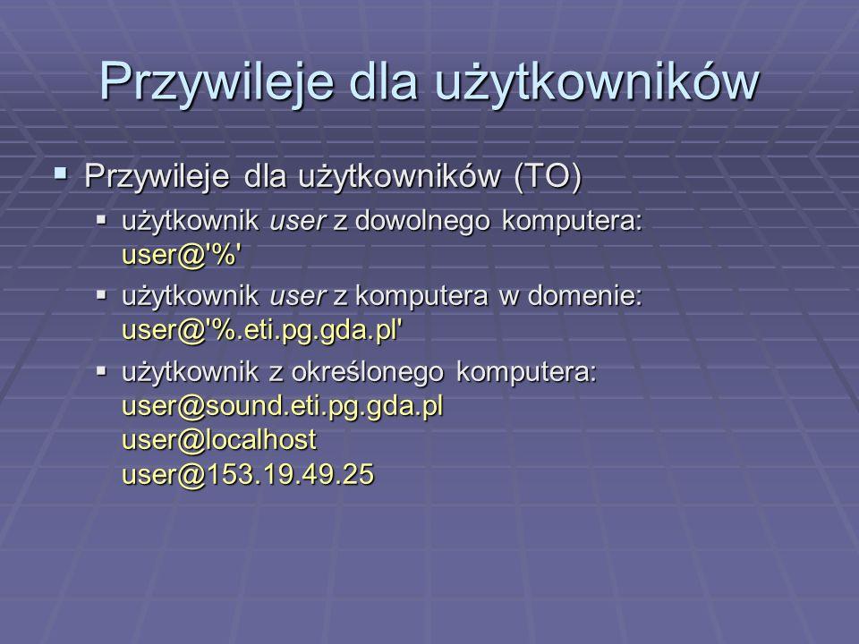 Przywileje dla użytkowników Przywileje dla użytkowników (TO) Przywileje dla użytkowników (TO) użytkownik user z dowolnego komputera: user@ % użytkownik user z dowolnego komputera: user@ % użytkownik user z komputera w domenie: user@ %.eti.pg.gda.pl użytkownik user z komputera w domenie: user@ %.eti.pg.gda.pl użytkownik z określonego komputera: user@sound.eti.pg.gda.pl user@localhost user@153.19.49.25 użytkownik z określonego komputera: user@sound.eti.pg.gda.pl user@localhost user@153.19.49.25