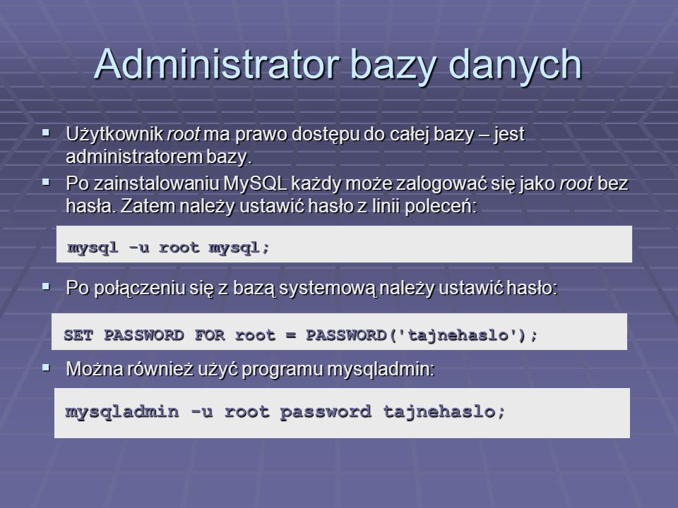 Administrator bazy danych Użytkownik root ma prawo dostępu do całej bazy – jest administratorem bazy. Użytkownik root ma prawo dostępu do całej bazy –
