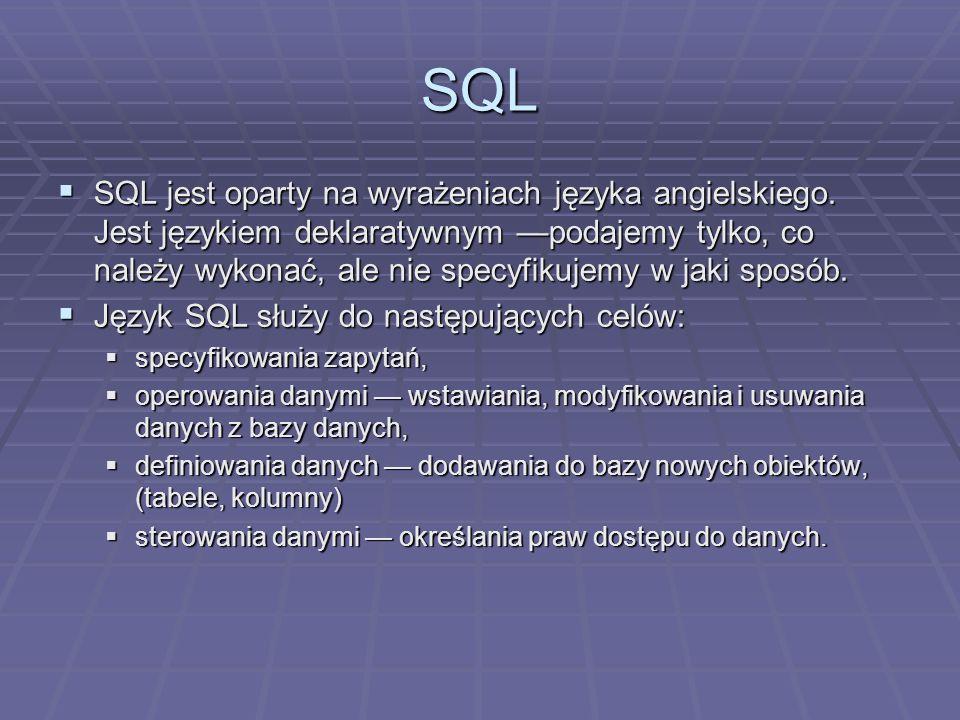 SQL SQL jest oparty na wyrażeniach języka angielskiego. Jest językiem deklaratywnym podajemy tylko, co należy wykonać, ale nie specyfikujemy w jaki sp