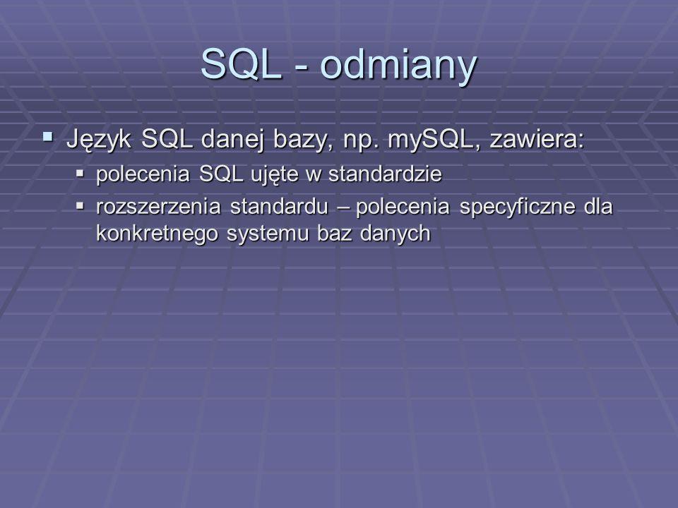 SQL - odmiany Język SQL danej bazy, np. mySQL, zawiera: Język SQL danej bazy, np. mySQL, zawiera: polecenia SQL ujęte w standardzie polecenia SQL ujęt