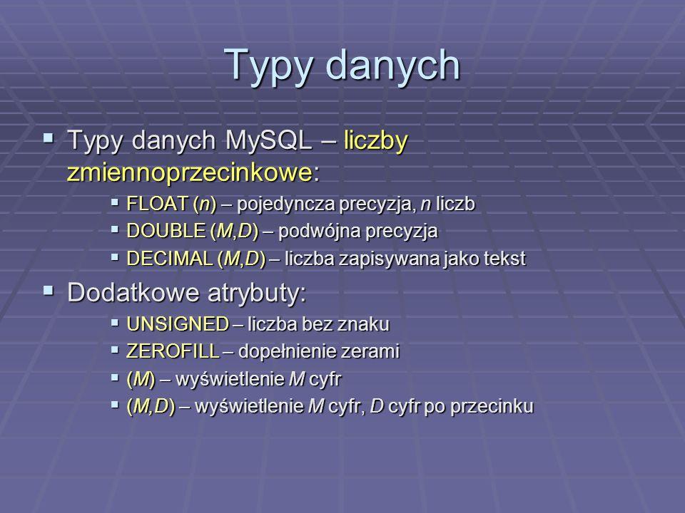 Typy danych Typy danych MySQL – liczby zmiennoprzecinkowe: Typy danych MySQL – liczby zmiennoprzecinkowe: FLOAT (n) – pojedyncza precyzja, n liczb FLOAT (n) – pojedyncza precyzja, n liczb DOUBLE (M,D) – podwójna precyzja DOUBLE (M,D) – podwójna precyzja DECIMAL (M,D) – liczba zapisywana jako tekst DECIMAL (M,D) – liczba zapisywana jako tekst Dodatkowe atrybuty: Dodatkowe atrybuty: UNSIGNED – liczba bez znaku UNSIGNED – liczba bez znaku ZEROFILL – dopełnienie zerami ZEROFILL – dopełnienie zerami (M) – wyświetlenie M cyfr (M) – wyświetlenie M cyfr (M,D) – wyświetlenie M cyfr, D cyfr po przecinku (M,D) – wyświetlenie M cyfr, D cyfr po przecinku