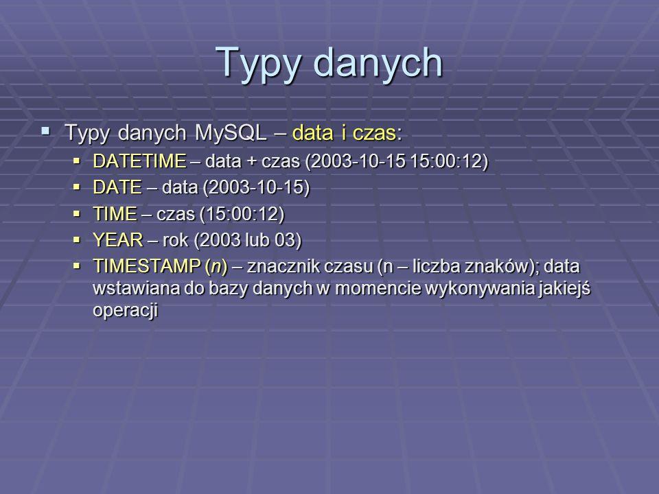 Typy danych Typy danych MySQL – data i czas: Typy danych MySQL – data i czas: DATETIME – data + czas (2003-10-15 15:00:12) DATETIME – data + czas (2003-10-15 15:00:12) DATE – data (2003-10-15) DATE – data (2003-10-15) TIME – czas (15:00:12) TIME – czas (15:00:12) YEAR – rok (2003 lub 03) YEAR – rok (2003 lub 03) TIMESTAMP (n) – znacznik czasu (n – liczba znaków); data wstawiana do bazy danych w momencie wykonywania jakiejś operacji TIMESTAMP (n) – znacznik czasu (n – liczba znaków); data wstawiana do bazy danych w momencie wykonywania jakiejś operacji