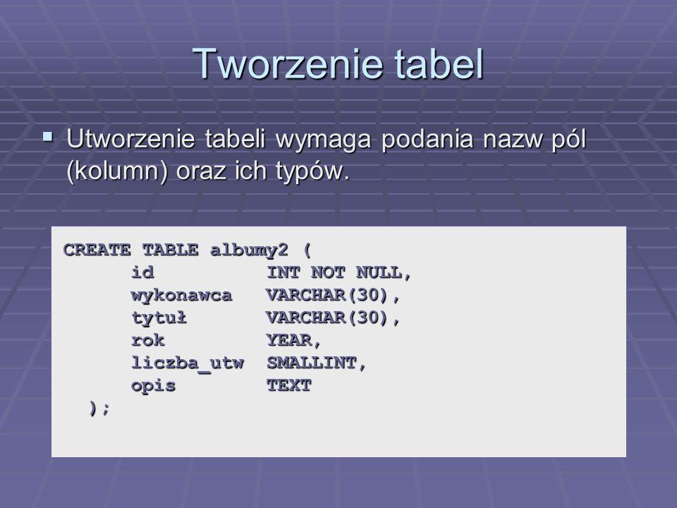 Tworzenie tabel Utworzenie tabeli wymaga podania nazw pól (kolumn) oraz ich typów. Utworzenie tabeli wymaga podania nazw pól (kolumn) oraz ich typów.