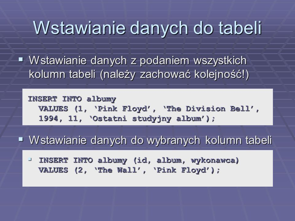 Wstawianie danych do tabeli Wstawianie danych z podaniem wszystkich kolumn tabeli (należy zachować kolejność!) Wstawianie danych z podaniem wszystkich kolumn tabeli (należy zachować kolejność!) Wstawianie danych do wybranych kolumn tabeli Wstawianie danych do wybranych kolumn tabeli INSERT INTO albumy VALUES (1, Pink Floyd, The Division Bell, 1994, 11, Ostatni studyjny album); INSERT INTO albumy (id, album, wykonawca) VALUES (2, The Wall, Pink Floyd); INSERT INTO albumy (id, album, wykonawca) VALUES (2, The Wall, Pink Floyd);