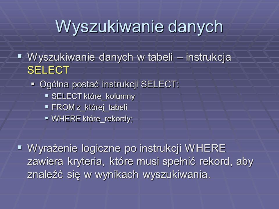 Wyszukiwanie danych Wyszukiwanie danych w tabeli – instrukcja SELECT Wyszukiwanie danych w tabeli – instrukcja SELECT Ogólna postać instrukcji SELECT: Ogólna postać instrukcji SELECT: SELECT które_kolumny SELECT które_kolumny FROM z_której_tabeli FROM z_której_tabeli WHERE które_rekordy; WHERE które_rekordy; Wyrażenie logiczne po instrukcji WHERE zawiera kryteria, które musi spełnić rekord, aby znaleźć się w wynikach wyszukiwania.