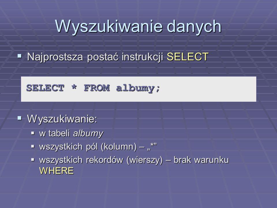Wyszukiwanie danych Najprostsza postać instrukcji SELECT Najprostsza postać instrukcji SELECT Wyszukiwanie: Wyszukiwanie: w tabeli albumy w tabeli albumy wszystkich pól (kolumn) – * wszystkich pól (kolumn) – * wszystkich rekordów (wierszy) – brak warunku WHERE wszystkich rekordów (wierszy) – brak warunku WHERE SELECT * FROM albumy;