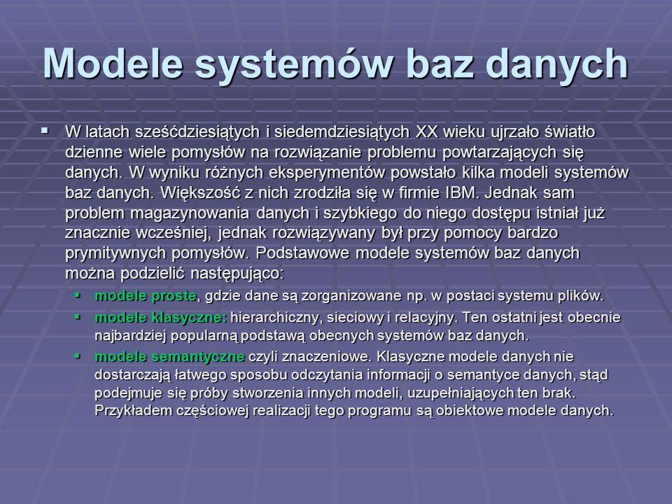 Modele systemów baz danych W latach sześćdziesiątych i siedemdziesiątych XX wieku ujrzało światło dzienne wiele pomysłów na rozwiązanie problemu powtarzających się danych.