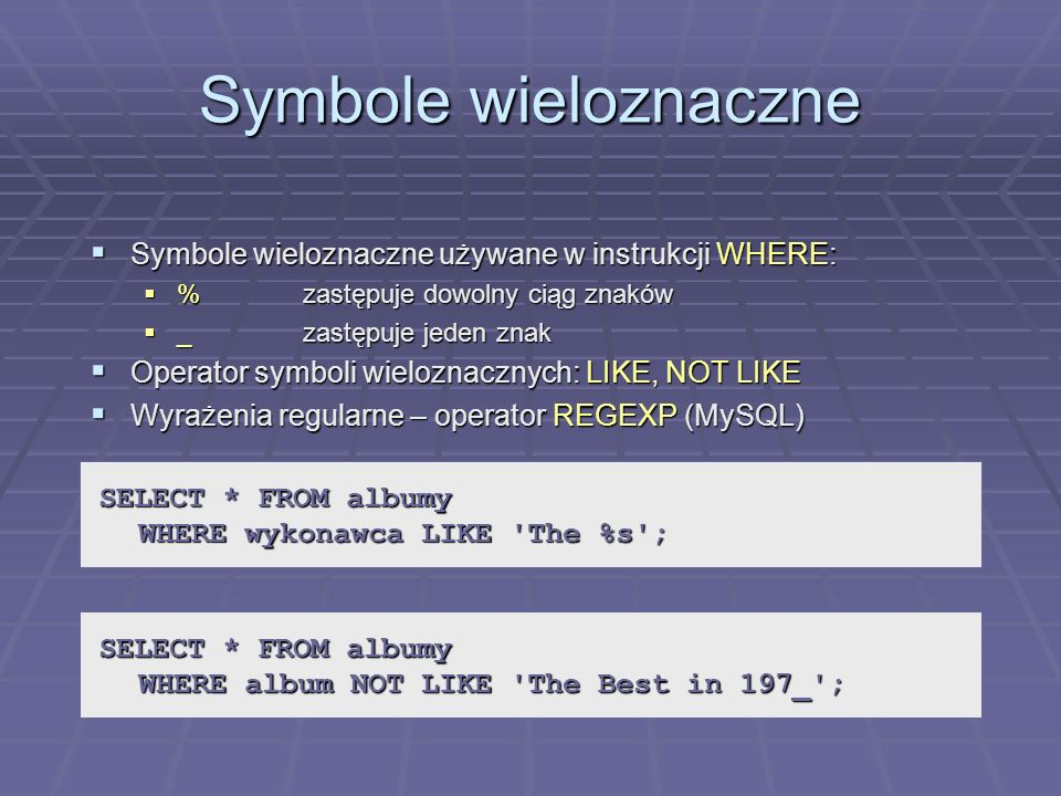 Symbole wieloznaczne Symbole wieloznaczne używane w instrukcji WHERE: Symbole wieloznaczne używane w instrukcji WHERE: %zastępuje dowolny ciąg znaków