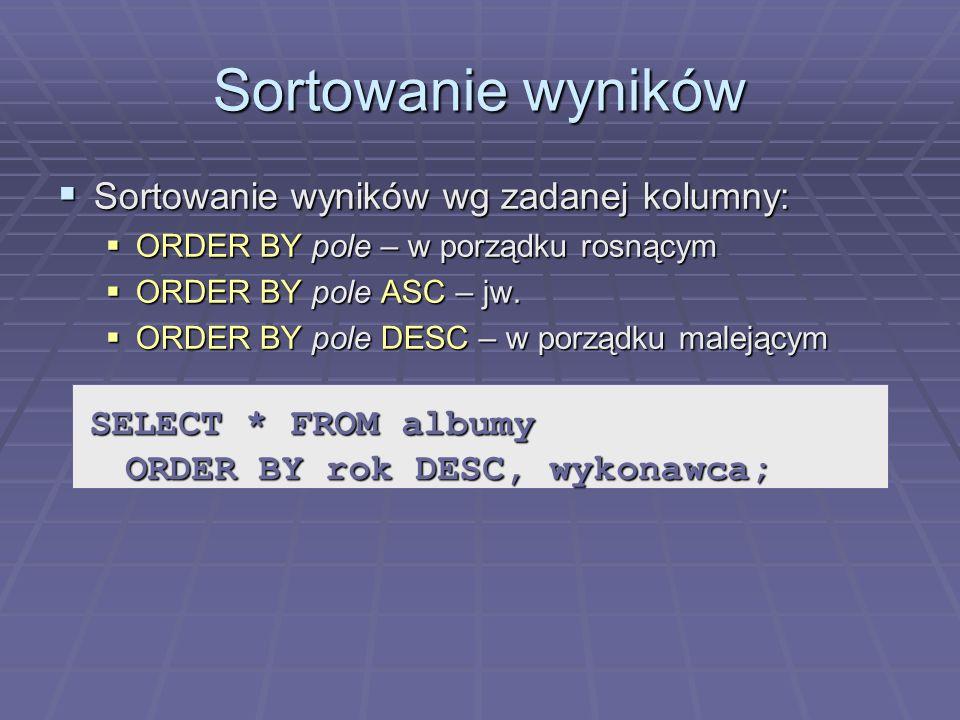 Sortowanie wyników Sortowanie wyników wg zadanej kolumny: Sortowanie wyników wg zadanej kolumny: ORDER BY pole – w porządku rosnącym ORDER BY pole – w porządku rosnącym ORDER BY pole ASC – jw.