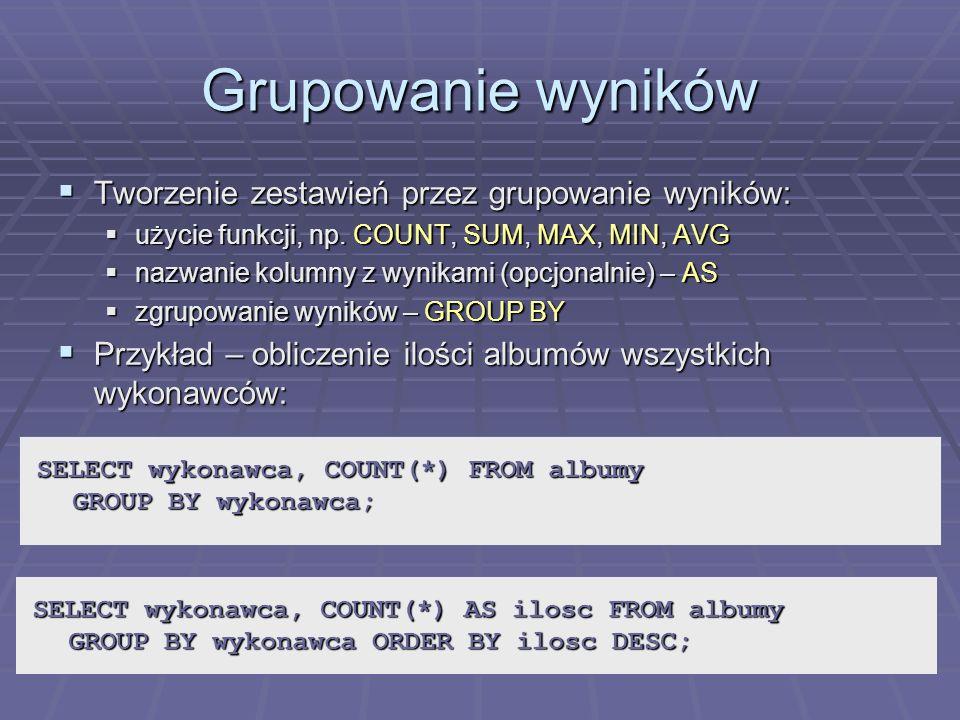 Grupowanie wyników Tworzenie zestawień przez grupowanie wyników: Tworzenie zestawień przez grupowanie wyników: użycie funkcji, np. COUNT, SUM, MAX, MI