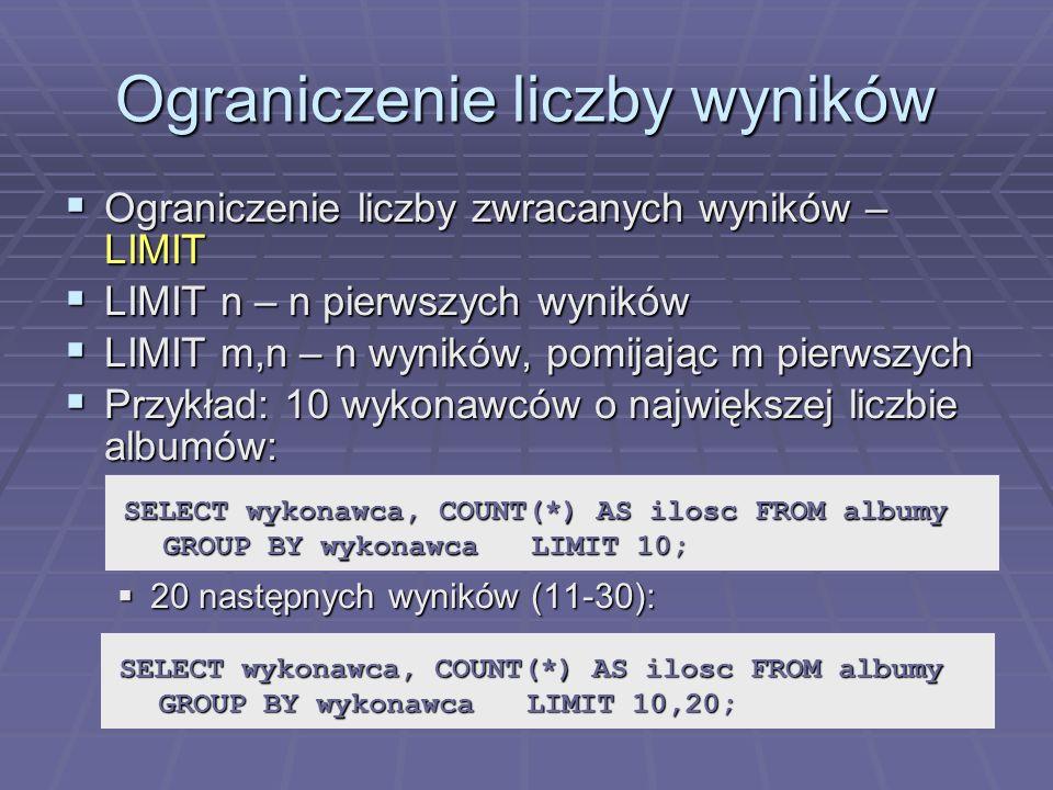 Ograniczenie liczby wyników Ograniczenie liczby zwracanych wyników – LIMIT Ograniczenie liczby zwracanych wyników – LIMIT LIMIT n – n pierwszych wyników LIMIT n – n pierwszych wyników LIMIT m,n – n wyników, pomijając m pierwszych LIMIT m,n – n wyników, pomijając m pierwszych Przykład: 10 wykonawców o największej liczbie albumów: Przykład: 10 wykonawców o największej liczbie albumów: 20 następnych wyników (11-30): 20 następnych wyników (11-30): SELECT wykonawca, COUNT(*) AS ilosc FROM albumy GROUP BY wykonawca LIMIT 10; SELECT wykonawca, COUNT(*) AS ilosc FROM albumy GROUP BY wykonawca LIMIT 10,20;