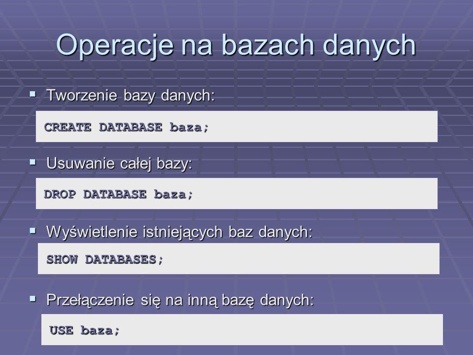 Operacje na bazach danych Tworzenie bazy danych: Tworzenie bazy danych: Usuwanie całej bazy: Usuwanie całej bazy: Wyświetlenie istniejących baz danych: Wyświetlenie istniejących baz danych: Przełączenie się na inną bazę danych: Przełączenie się na inną bazę danych: CREATE DATABASE baza; DROP DATABASE baza; SHOW DATABASES; USE baza;