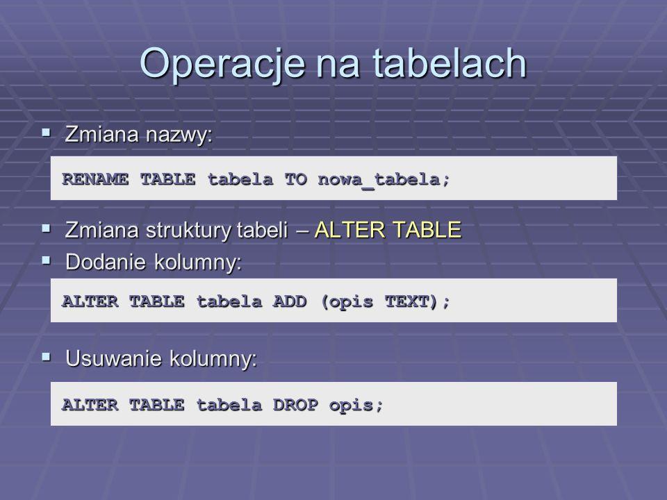 Operacje na tabelach Zmiana nazwy: Zmiana nazwy: Zmiana struktury tabeli – ALTER TABLE Zmiana struktury tabeli – ALTER TABLE Dodanie kolumny: Dodanie
