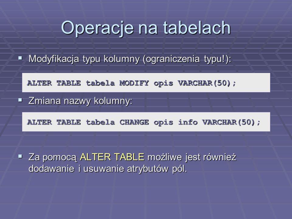 Operacje na tabelach Modyfikacja typu kolumny (ograniczenia typu!): Modyfikacja typu kolumny (ograniczenia typu!): Zmiana nazwy kolumny: Zmiana nazwy kolumny: Za pomocą ALTER TABLE możliwe jest również dodawanie i usuwanie atrybutów pól.