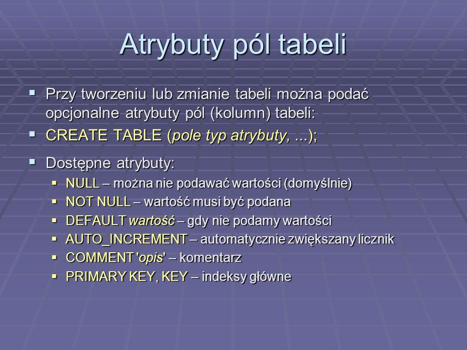 Atrybuty pól tabeli Przy tworzeniu lub zmianie tabeli można podać opcjonalne atrybuty pól (kolumn) tabeli: Przy tworzeniu lub zmianie tabeli można podać opcjonalne atrybuty pól (kolumn) tabeli: CREATE TABLE (pole typ atrybuty,...); CREATE TABLE (pole typ atrybuty,...); Dostępne atrybuty: Dostępne atrybuty: NULL – można nie podawać wartości (domyślnie) NULL – można nie podawać wartości (domyślnie) NOT NULL – wartość musi być podana NOT NULL – wartość musi być podana DEFAULT wartość – gdy nie podamy wartości DEFAULT wartość – gdy nie podamy wartości AUTO_INCREMENT – automatycznie zwiększany licznik AUTO_INCREMENT – automatycznie zwiększany licznik COMMENT opis – komentarz COMMENT opis – komentarz PRIMARY KEY, KEY – indeksy główne PRIMARY KEY, KEY – indeksy główne