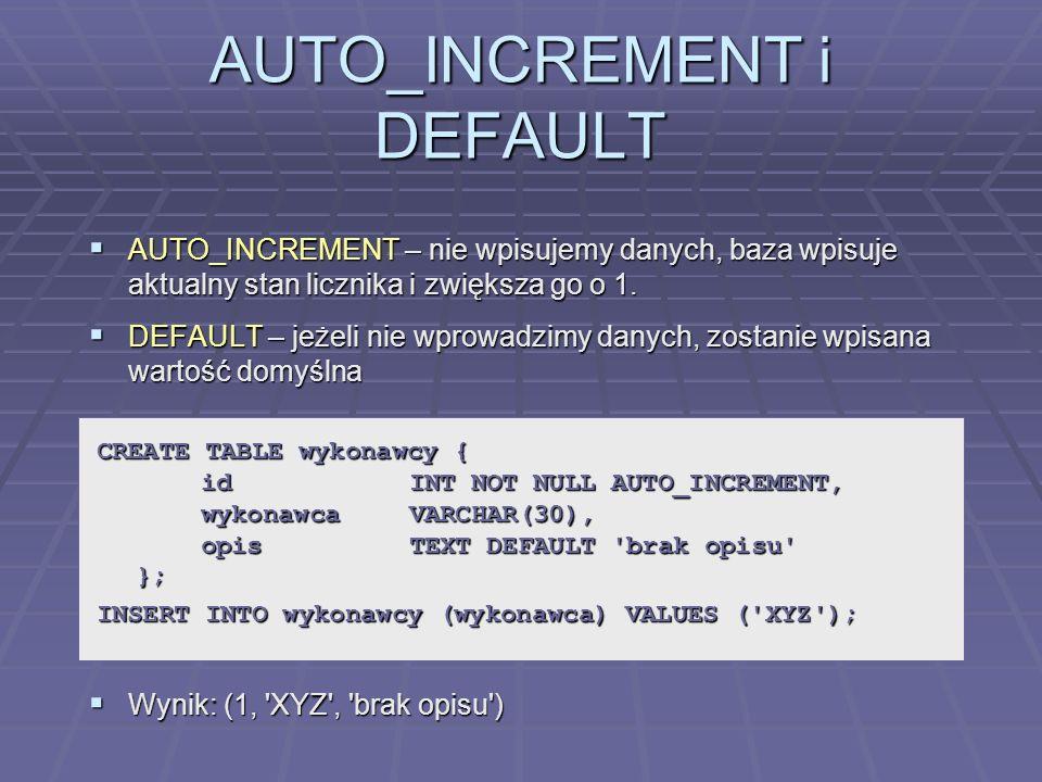 AUTO_INCREMENT i DEFAULT AUTO_INCREMENT – nie wpisujemy danych, baza wpisuje aktualny stan licznika i zwiększa go o 1. AUTO_INCREMENT – nie wpisujemy