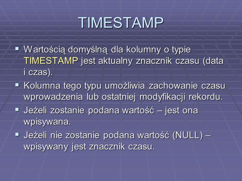 TIMESTAMP Wartością domyślną dla kolumny o typie TIMESTAMP jest aktualny znacznik czasu (data i czas). Wartością domyślną dla kolumny o typie TIMESTAM