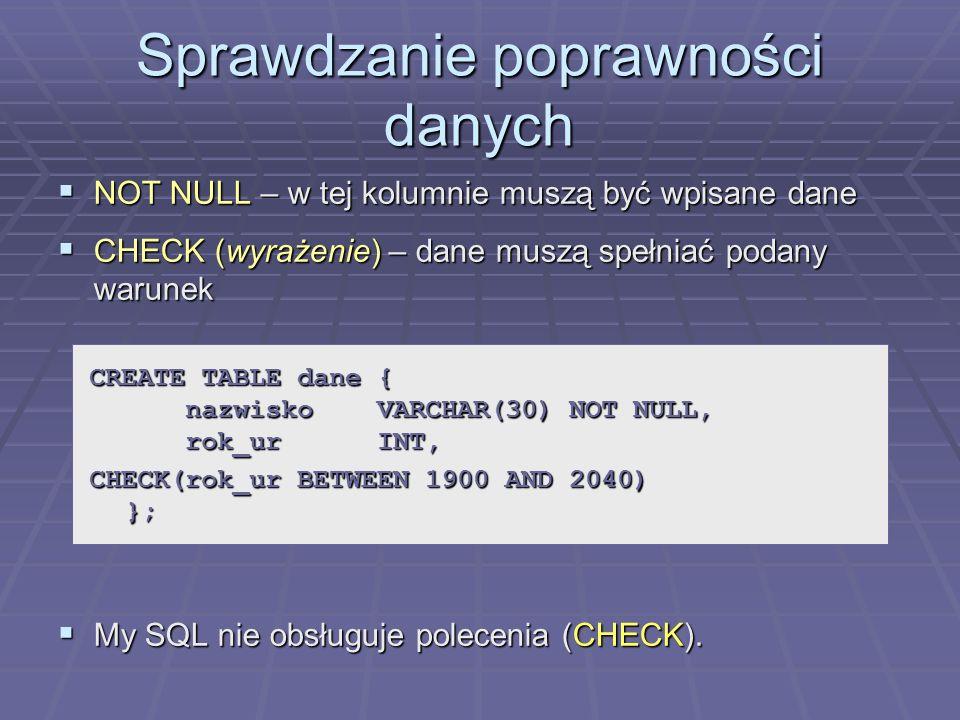 Sprawdzanie poprawności danych NOT NULL – w tej kolumnie muszą być wpisane dane NOT NULL – w tej kolumnie muszą być wpisane dane CHECK (wyrażenie) – dane muszą spełniać podany warunek CHECK (wyrażenie) – dane muszą spełniać podany warunek My SQL nie obsługuje polecenia (CHECK).